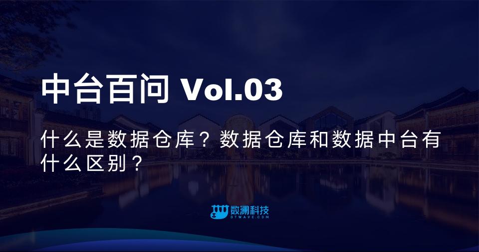 中台百问Vol.03 | 什么是数据仓库?数据仓库和数据中台有什么区别?